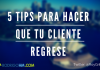 5 Tips para Hacer que tu Cliente Regrese