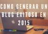 Cómo Generar un Blog Exitoso en 2015