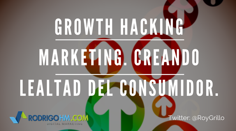 Growth Hacking Marketing. Creando Lealtad del Consumidor.