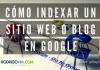 Cómo indexar un sitio web o blog en Google