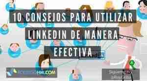10 Consejos Para Utilizar Linkedin De Manera Efectiva